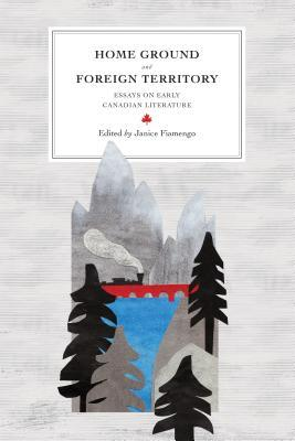 Home Ground and Foreign Territory: Essays on Early Canadian Literature  by  Janice Fiamengo