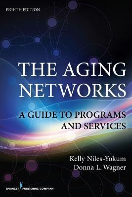 The Aging Networks, 8th Edition: A Guide to Programs and Services: A Guide to Programs and Services  by  Kelly Niles-Yokum