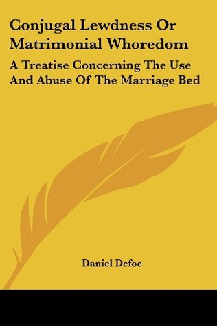 Conjugal Lewdness Or Matrimonial Whoredom A Treatise Concerning The Use  by  Daniel Defoe