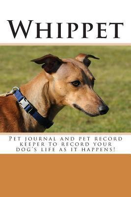 Whippet: Pet Journal and Pet Record Keeper to Record Your Dogs Life as It Happens!  by  Debbie Miller