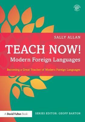 Teach Now! Modern Foreign Languages: Becoming a Great Teacher of Modern Foreign Languages  by  Sally Allan