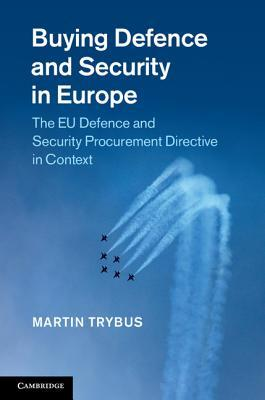 Buying Defence and Security in Europe: The Eu Defence and Security Procurement Directive in Context  by  Martin Trybus