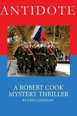Antidote: Clandestine Warfare in Modern Russia (Robert Cook #1) John   Lonergan