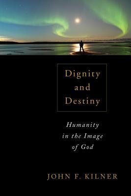 Dignity and Destiny: Humanity in the Image of God  by  John F. Kilner