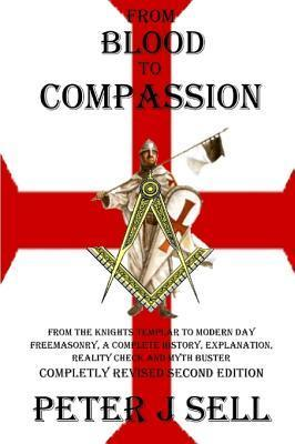 From Blood to Compassion: From the Knights Templar to Modern Day Freemasonry, A Complete Story, Explanation, Reality Check and Myth Buster Peter J. Sell