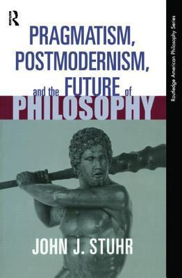 Pragmatism, Postmodernism and the Future of Philosophy (Routledge American Philosophy Series (Raps).) John J. Stuhr