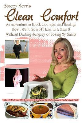 Clean Comfort: An Adventure in Food, Courage, and Healing: How I Went from 345 Lbs. to a Size 8 Without Dieting, Surgery, or Losing My Sanity Stacey Morris