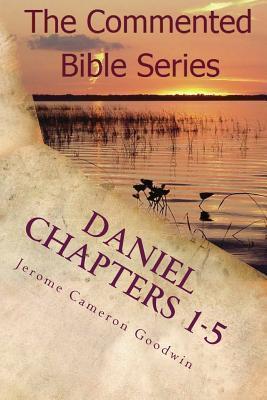 Daniel Chapters 1-5: Insight on Daniels Prophecies Jerome Cameron Goodwin