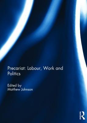 Precariat: Labour, Work and Politics  by  Matthew Johnson