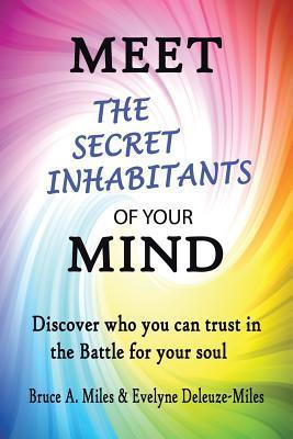 Meet the Secret Inhabitants of Your Mind: Discover Who You Can Trust in the Battle for Your Soul  by  Bruce A. Miles