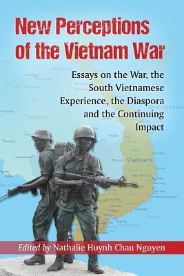 New Perceptions of the Vietnam War: Essays on the War, the South Vietnamese Experience, the Diaspora and the Continuing Impact Nathalie Nguyen