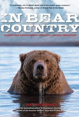 In Bear Country: Adventures Among North Americas Largest Predators Jake Macdonald