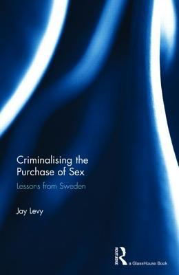 Criminalising the Purchase of Sex: Lessons from Sweden  by  Jay Levy