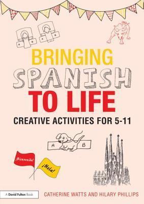 Bringing Spanish to Life Creative Activities for 5 11  by  Catherine Watts