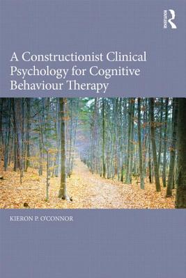 A Constructionist Clinical Psychology for Cognitive Behaviour Therapy  by  Kieron P OConnor