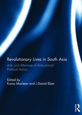 Revolutionary Lives in South Asia: Acts and Afterlives of Anticolonial Political Action Kama Maclean