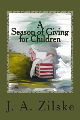 A Season of Giving for Children J.A. Zilske
