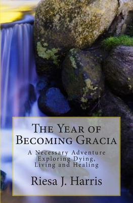 The Year of Becoming Gracia: A Necessary Adventure Exploring Dying, Living and Healing  by  R.J. Harris