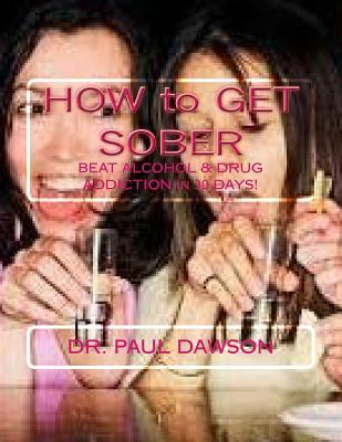 How to Get Sober: Beat Alcohol & Drug Addiction in 30 Days! Paul  Dawson