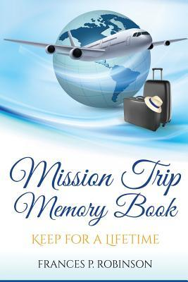 Mission Trip Memory Book: Keep for a Lifetime  by  Frances P. Robinson