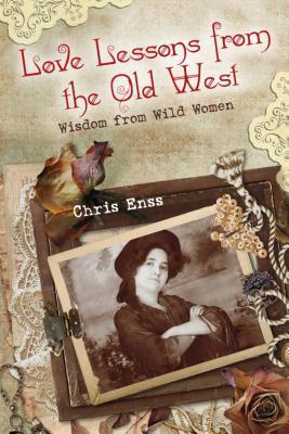 Love Lessons from the Old West: Wisdom from Wild Women Chris Enss