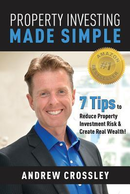Property Investing Made Simple: 7 Tips to Reduce Property Investment Risk and Create Real Wealth  by  Andrew C. Crossley