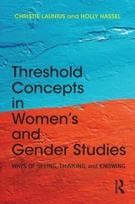 Threshold Concepts in Women S and Gender Studies: Ways of Seeing, Thinking, and Knowing  by  Christie Launius