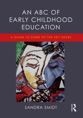 The ABC of Early Childhood Education: A Student S Guide to the Most Significant Early Childhood Theorists Sandra Smidt