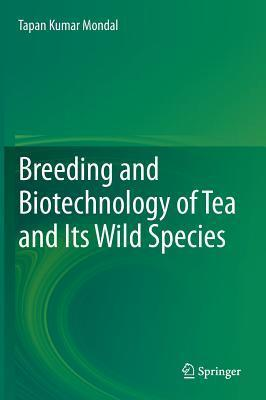 Breeding and Biotechnology of Tea and Its Wild Species  by  Tapan Kumar Mondal