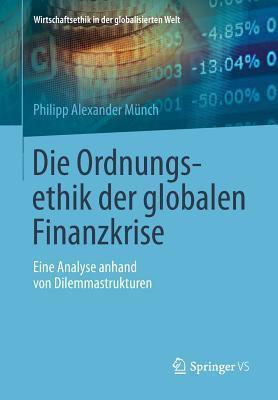 Die Ordnungsethik Der Globalen Finanzkrise: Eine Analyse Anhand Von Dilemmastrukturen  by  Philipp Alexander Munch