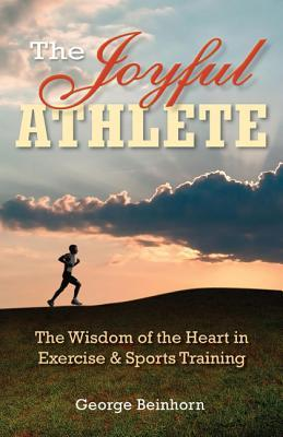 The Joyful Athlete: The Wisdom of the Heart in Exercise & Sports Training George Beinhorn