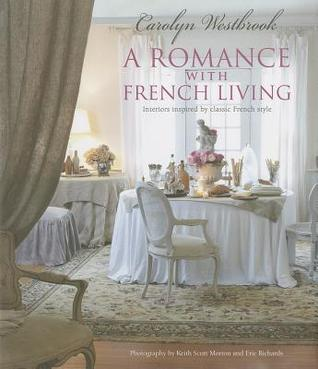 A Romance with French Living: For French Inspired Living and Romantic Entertaining Carolyn Westbrook