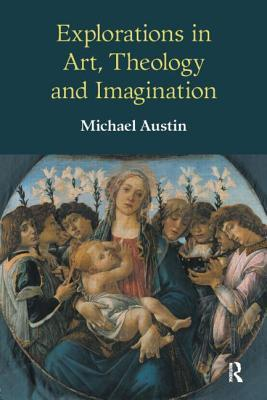 Explorations in Art, Theology and Imagination  by  Michael  Austin