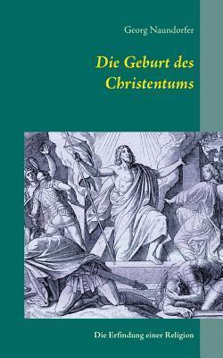 Die Geburt des Christentums: Die Erfindung einer Religion Georg Naundorfer