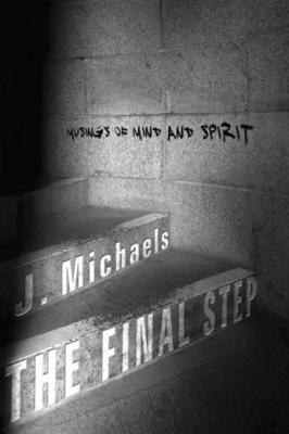 The Final Step: Musings of Mind and Spirit J. Michaels
