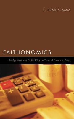 Faithonomics: An Application of Biblical Truth to Times of Economic Crisis  by  K. Brad Stamm