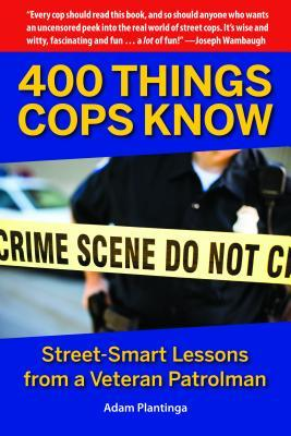 400 Things Cops Know: Lessons from a Veteran Patrolman on the Dangerous and Quirky World of Policing Adam Plantinga