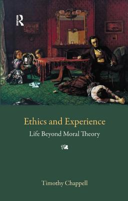 Ethics and Experience: Life Beyond Moral Theory  by  Tim Chappell