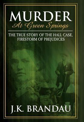 Murder at Green Springs: The True Story of the Hall Case, Firestorm of Prejudices  by  J K Brandau