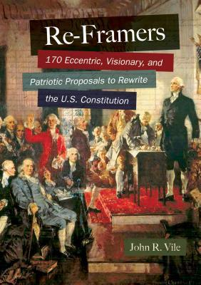 Re-Framers: 170 Eccentric, Visionary, and Patriotic Proposals to Rewrite the U.S. Constitution  by  John R. Vile