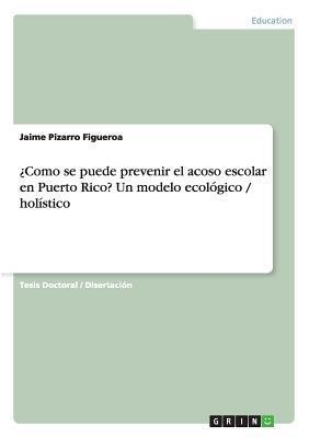 Como Se Puede Prevenir El Acoso Escolar En Puerto Rico? Un Modelo Ecologico / Holistico Jaime Pizarro Figueroa