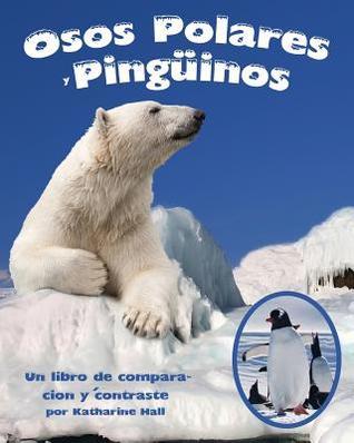 Osos Polares y Pinguinos: Un Libro de Comparacion y Contraste  by  Katharine Hall
