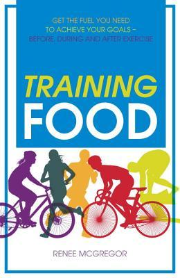 Training Food: Get the Fuel You Need to Achieve Your Goals Before During And After Exercise  by  Rene MacGregor