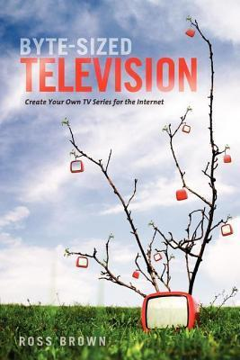 Byte Sized Television: Create Your Own TV Series for the Internet  by  Ross Brown