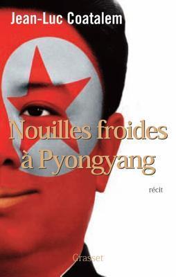 Nouilles Froides a Pyongyang: Roman  by  Jean-Luc Coatalem
