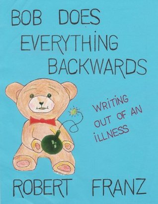 Bob Does Everything Backwards: Writing Out of an Illness Robert N. Franz