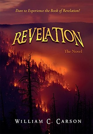 Revelation, The Novel: Dare to Experience the Book of Revelation!  by  William C. Carson