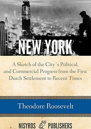 New York: A Sketch of the Citys Social, Political, and Commercial Progress from the First Dutch Settlement to Recent Times Theodore Roosevelt