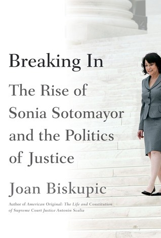 Breaking In: The Rise of Sonia Sotomayor and the Politics of Justice  by  Joan Biskupic