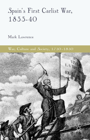 Spains First Carlist War, 1833-40  by  Mark Lawrence (wrong profile)
